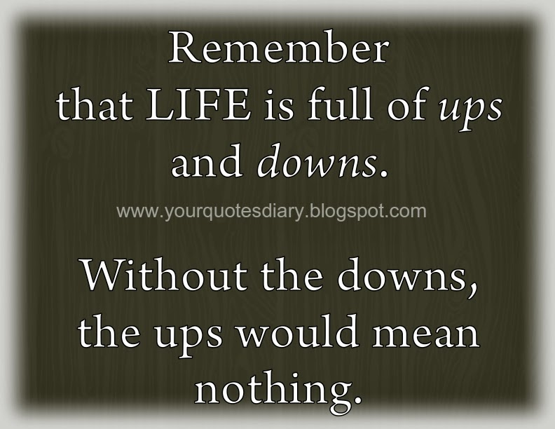 ... full of ups and downs. Without the downs, the ups would mean nothing