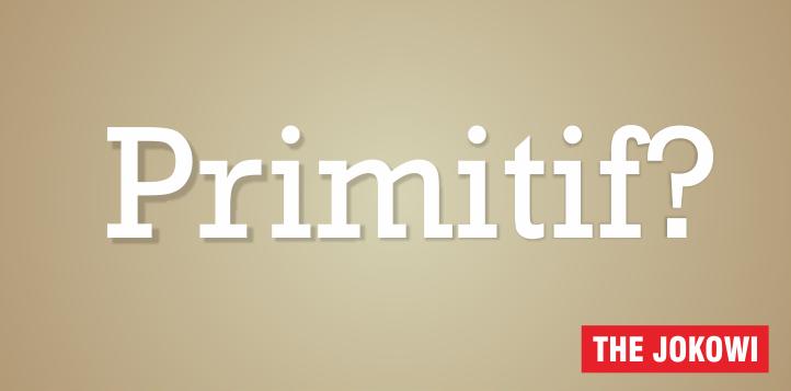 Apakah yang dimaksud dengan Primitif? Suku Primitif? Kegiatan Primitif? Orang Primitif?