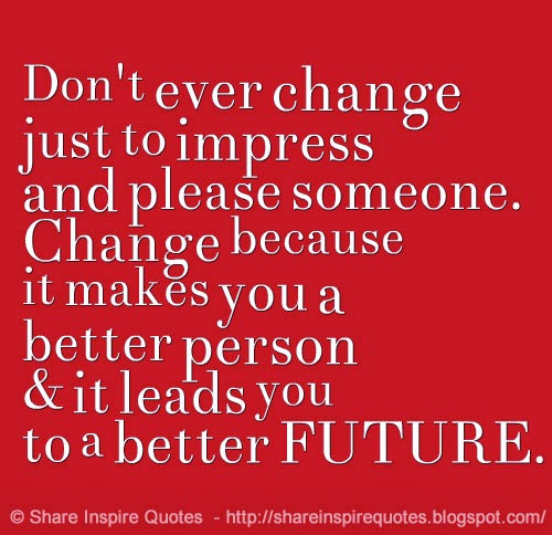 Dont ever change just to impress and please someone. Change because it m...