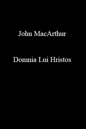 John MacArthur-Domnia Lui Hristos-