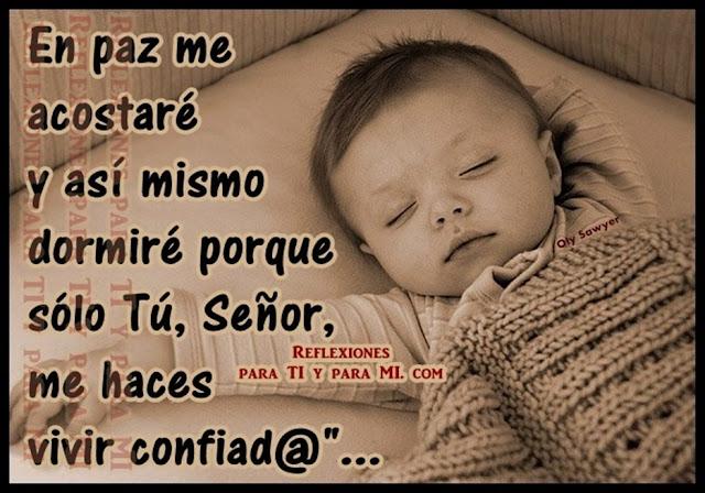 En paz me acostaré y así mismo dormiré porque sólo Tú, Señor, me haces vivir confiado.