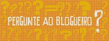 Pergunte ao blogueiro !
