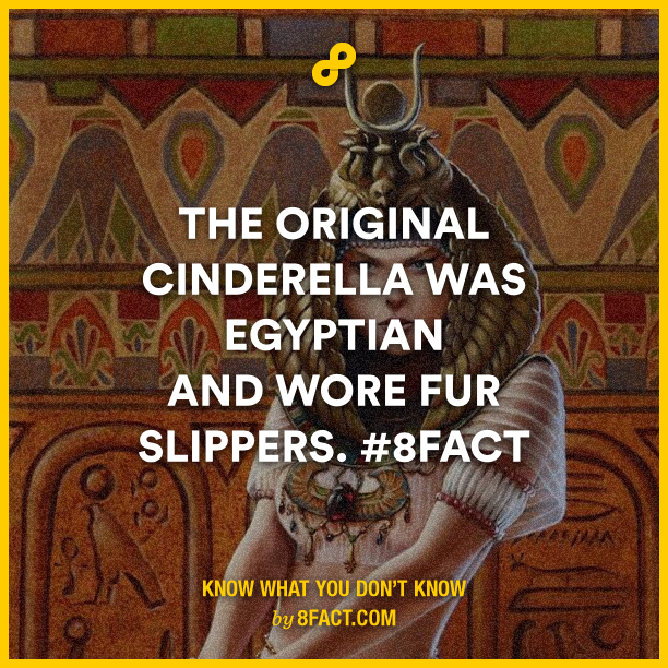 The original Cinderella was Egyptian and wore fur slippers. 8fact