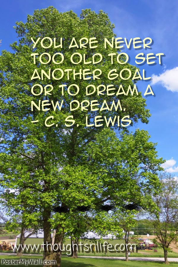 Thoughtsnlife.com :You are never too old to set another goal or to dream a new dream. - C. S. Lewis