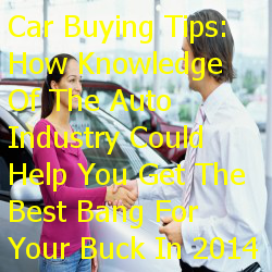Car Buying Tips: How Knowledge Of The Auto Industry Could Help You Get The Best Bang For Your Buck In 2014