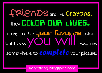 Friends re like crayons, they color our lives. I may not be your favorite color, but hope you will need me somewhere to complete your picture