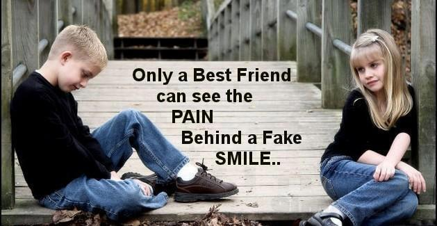 Only a best friend can see the pain behind a fake smile..