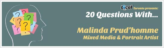 fs local, toronto celeb, toronto artist, malinda prudhomme, mixed media artist, 20 questions with