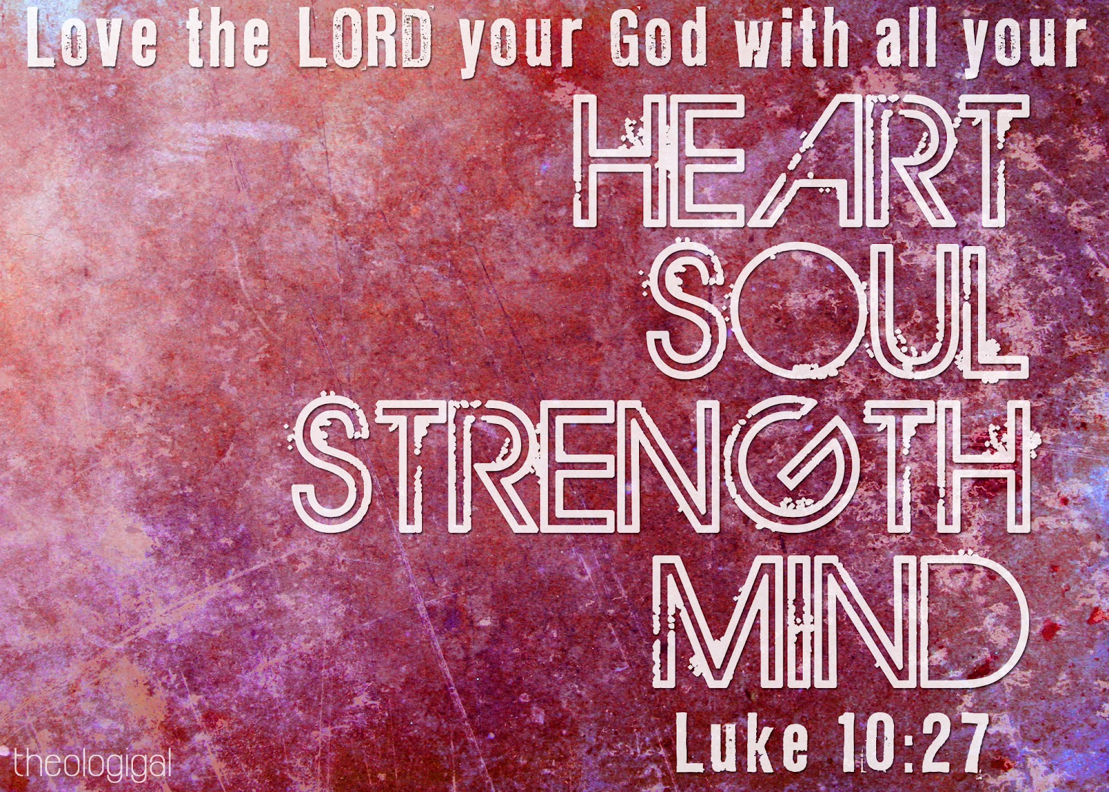 http://4.bp.blogspot.com/-DFp5e7eB0og/T91bjECK8sI/AAAAAAAAAGQ/gmK2NZCjstQ/s1600/bible-verse-luke-10-love-the-lord-with-all-your-heart-soul-strength-and-mind.jpg