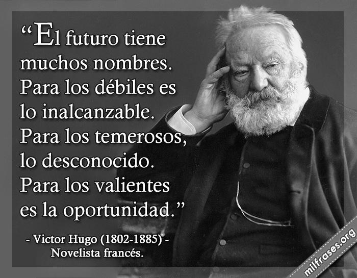 El futuro tiene muchos nombres. frases de Victor Hugo (1802-1885) Novelista francés.