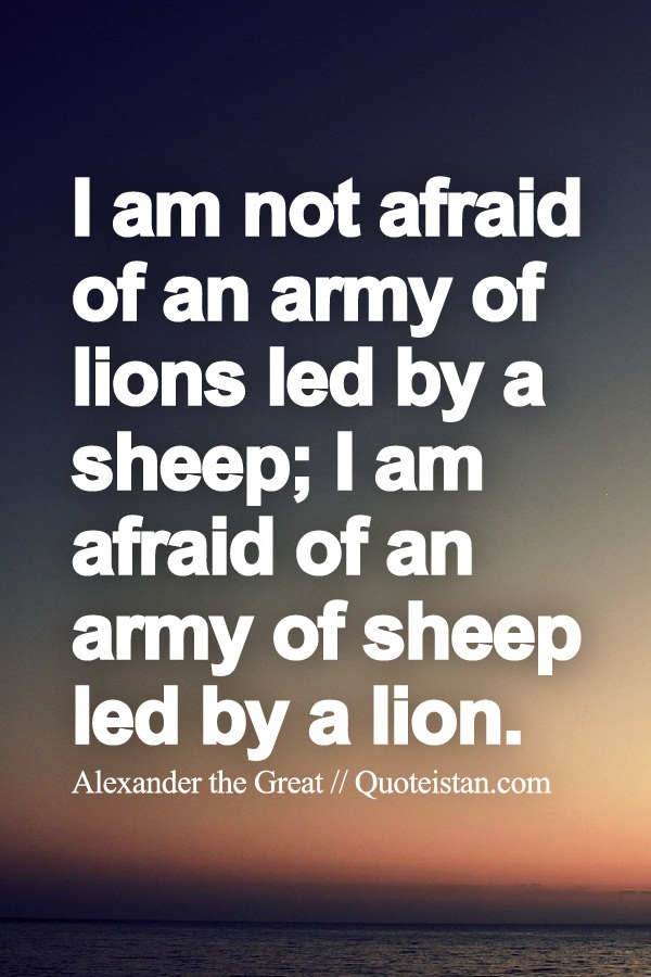 I am not afraid of an army of lions led by a sheep; I am ...