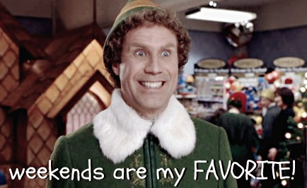 Buddy the Elf - Weekends are my FAVORITE