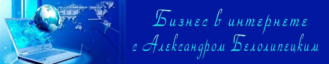Бизнес в интернете с Александром Белолипецким.