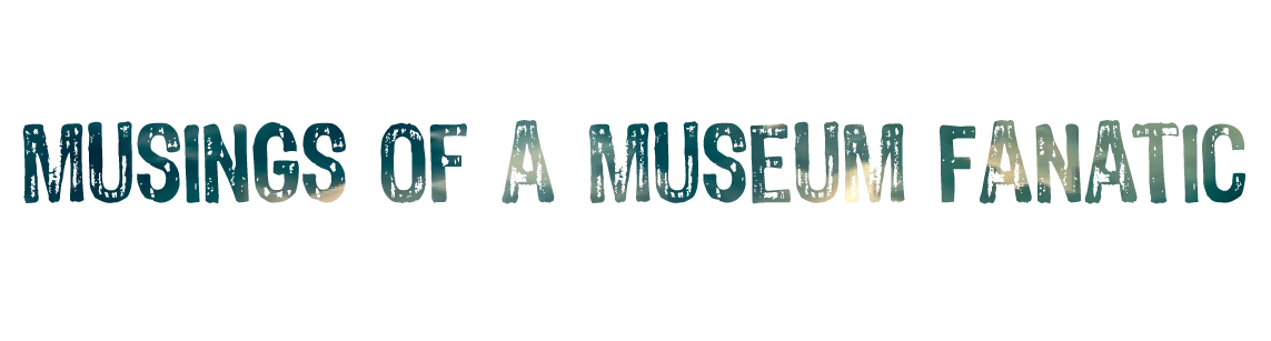 Musings of a Museum Fanatic