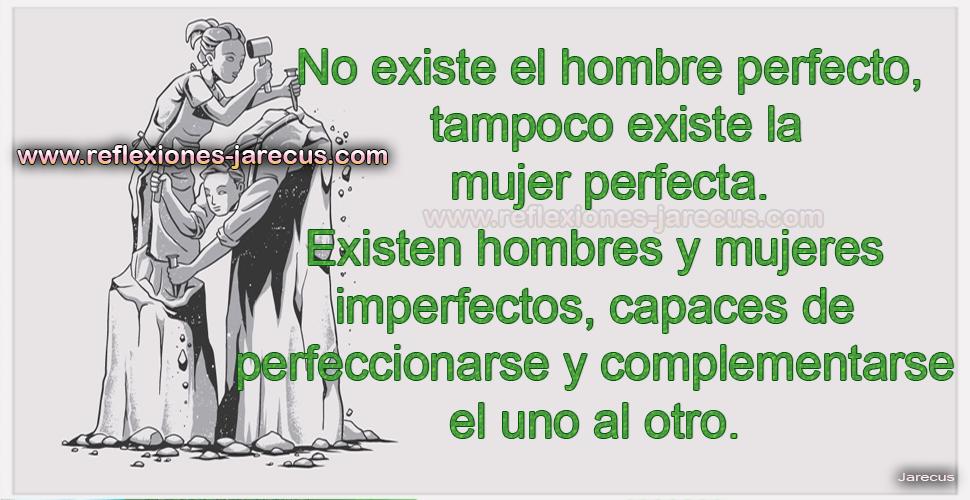 No existe el hombre perfecto, tampoco existe la mujer perfecta.