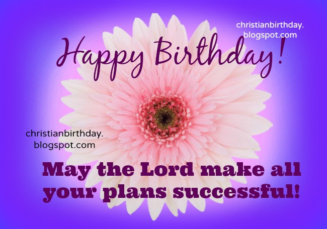 Happy Birthday, May your plans be successful. free christian quotes for birthday, free card for a friend, woman, mom, daughter, free images to a christian sister.