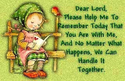 Dear lord, please help me to remember today that you are with me, and no matter what happens, we can handle it together.