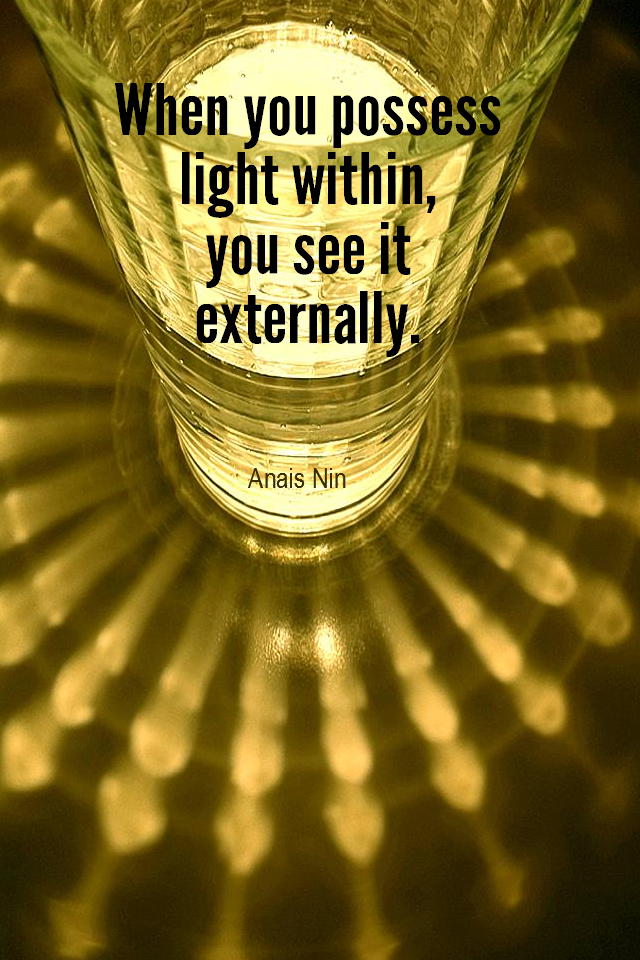 visual quote - image quotation for BEAUTY - When you possess light within, you see it externally. - Anais Nin