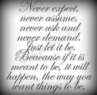 Never expect, never assume, never ask and never demand. Just let it be. because if it is meant to be, It will happen, the way you want things to be.