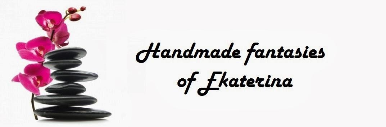 Handmade fantasies of Ekaterina
