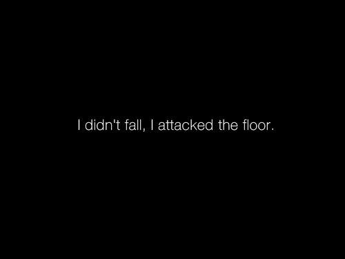 I Didn't Fall - I Attacked The Floor