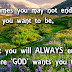 Sometimes you may not end up where you want to be, but you will ALWAYS end up where God wants you to be.
