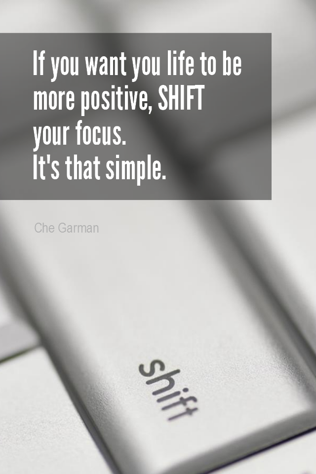 visual quote - image quotation for POSITIVE THINKING - If you want your life to be more positive, SHIFT your focus. It's that simple. - Che Garman