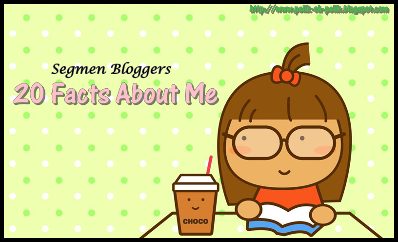 Segmen Bloggers : 20 Facts About Me