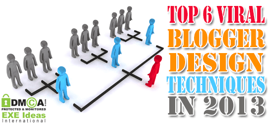Top 6 Viral Blogger Design Techniques In 2013