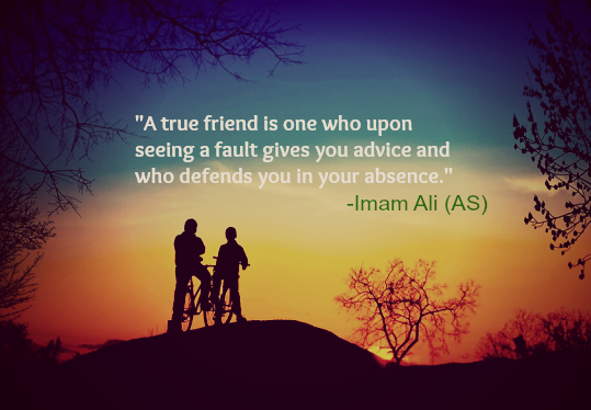 A true friend is one who upon seeing a fault gives you advice and who defends you in your absence.