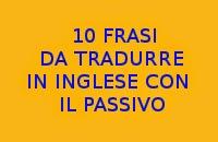 10 FRASI IN ITALIANO DA TRADURRE IN INGLESE CON IL PASSIVO