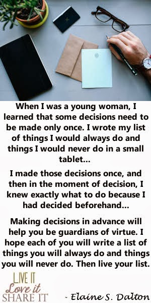When I was a young woman, I learned that some decisions need to be made only once. I wrote my list of things I would always do and things I would never do in a small tablet. I made those decisions once, and then in the moment of decision, I knew exactly what to do because I had decided beforehand. Making decisions in advance will help you be guardians of virtue. I hope each of you will write a list of things you will always do and things you will never do. Then live your list. - Elaine S. Dalton