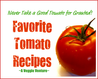 Never Take a Good Tomato for Granted: twelve favorite recipes from A Veggie Venture.