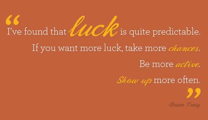 """I've found that luck is quite predictable. If you want more luck, take more chances. Be more active. Show up more."" Brian Tracy"