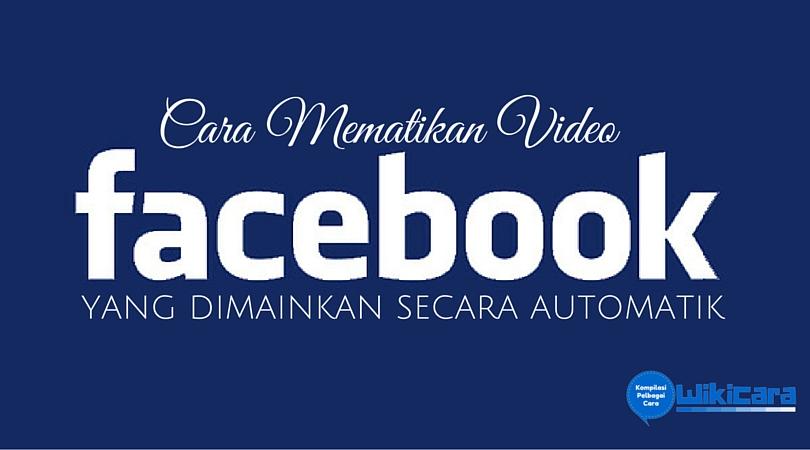 Cara Mematikan Video Facebook Yang Dimainkan Secara Automatik