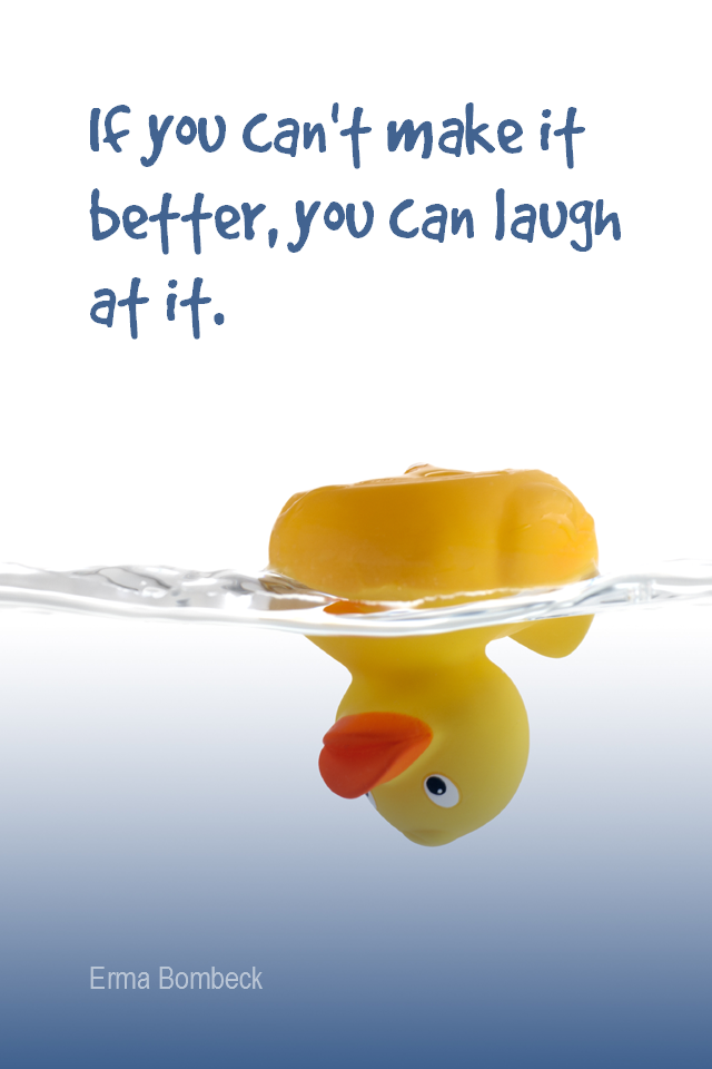 visual quote - image quotation for PROBLEMS - If you can't make it better, you can laugh at it. - Erma Bombeck