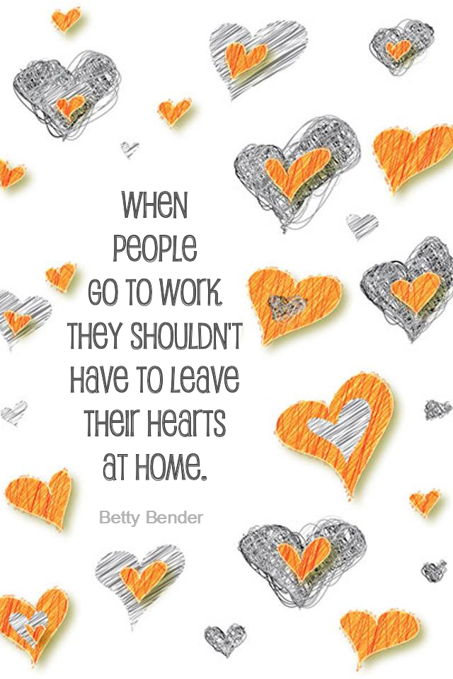 visual quote - image quotation for Work - When people go to work they shouldn't have to leave their hearts at home. - Betty Bender