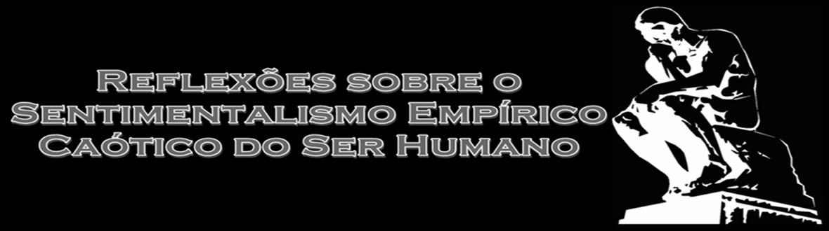 Reflexões sobre o Sentimentalismo Empírico Caótico do Ser Humano