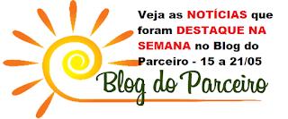 Veja as NOTÍCIAS que foram DESTAQUE NA SEMANA no Blog do Parceiro - 15 a 21 de maio