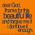 dear GOD, thanks for this beautiful life and forgive me if I don't love it enough.