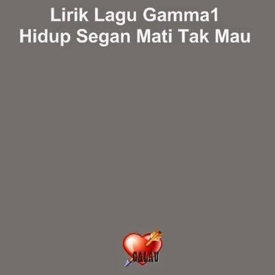 Lirik Lagu Gamma1 - Hidup Segan Mati Tak Mau