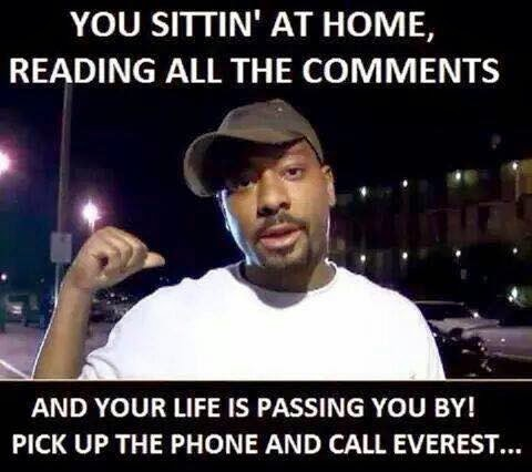 you sittin' at home, reading all the comments and your life is passing you by! pick up the phone and call everest...