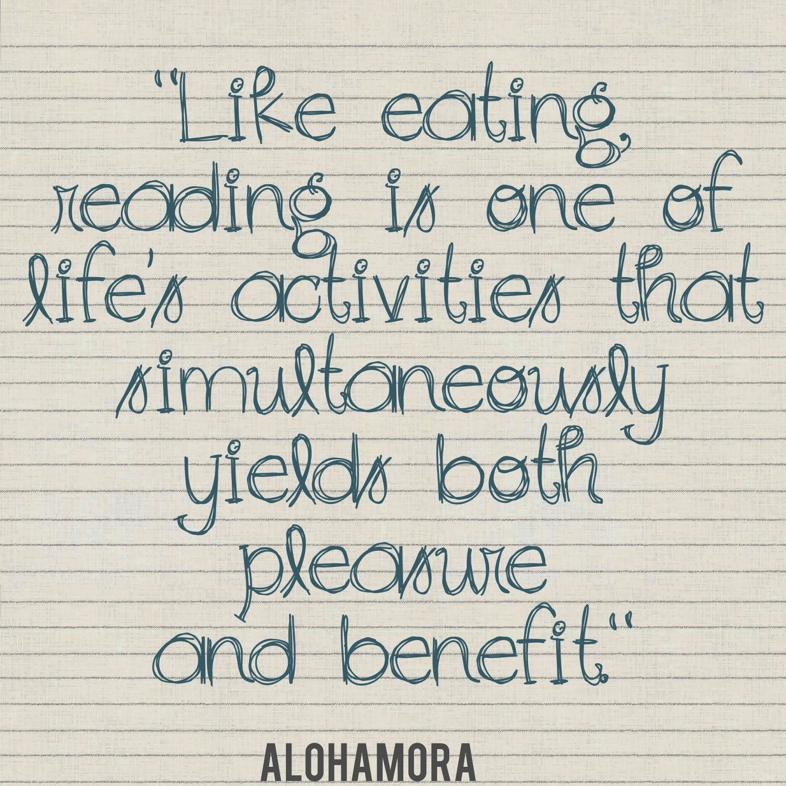 Reading is like eating... simultaneously yields both pleasure and benefit. Alohamora: Open a Book  http://alohamoraopenabook.blogspot.com/
