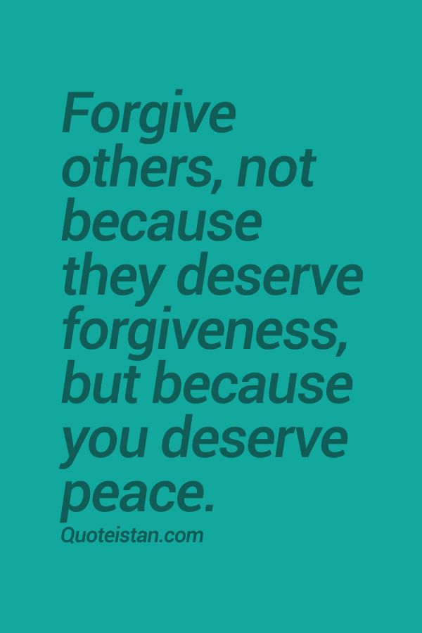 #Forgive others, not because they deserve forgiveness, but because you deserv...