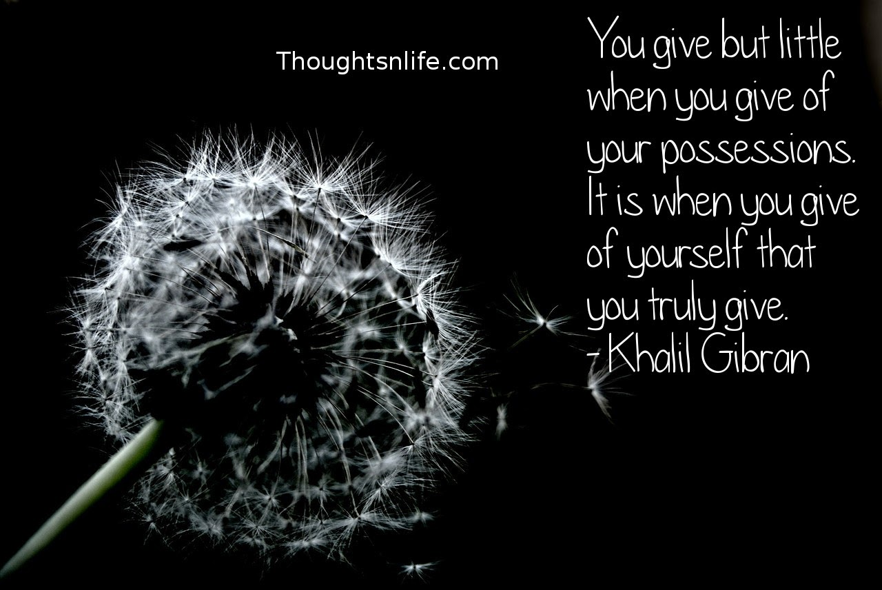 Thoughtsnlife.com: You give but little when you give of your possessions. It is when you give of yourself that you truly give. - Khalil Gibran