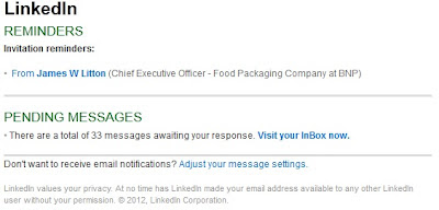 LinkedIn REMINDERS  Invitation reminders: •  From James W Litton (Chief Executive Officer - Food Packaging Company at BNP)     PENDING MESSAGES  • There are a total of 33 messages awaiting your response. Visit your InBox now.    Don't want to receive email notifications? Adjust your message settings.  LinkedIn values your privacy. At no time has LinkedIn made your email address available to any other LinkedIn user without your permission. © 2012, LinkedIn Corporation.