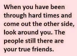 When you have been through hard times and come out the other side, look around you. The people still there are your true friends.
