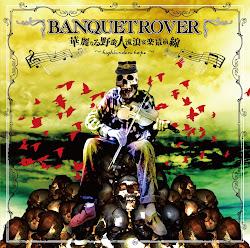BANQUET ROVER 『華麗なる野蛮人 流浪宴楽最前線~highbinders hope~』