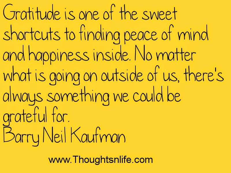 Thoughtsandlife: Gratitude is one of the sweet shortcuts to finding peace of mind -Barry Neil Kaufman