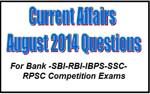 current affairs for rbi assistant exam 2014, latest current affairs august 2014, latest current affairs questions for ibps exam, general awareness August 2014 for sbi clerk , gk for ssc cgl